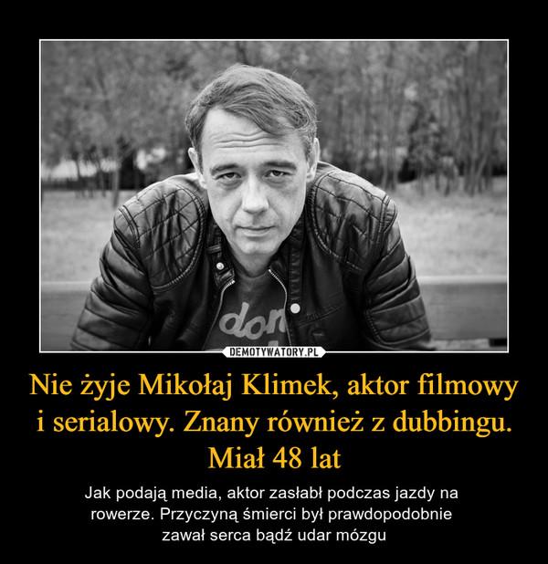 Nie żyje Mikołaj Klimek, aktor filmowy i serialowy. Znany również z dubbingu. Miał 48 lat – Jak podają media, aktor zasłabł podczas jazdy na rowerze. Przyczyną śmierci był prawdopodobnie zawał serca bądź udar mózgu