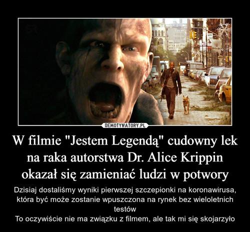 """W filmie """"Jestem Legendą"""" cudowny lek na raka autorstwa Dr. Alice Krippin okazał się zamieniać ludzi w potwory"""