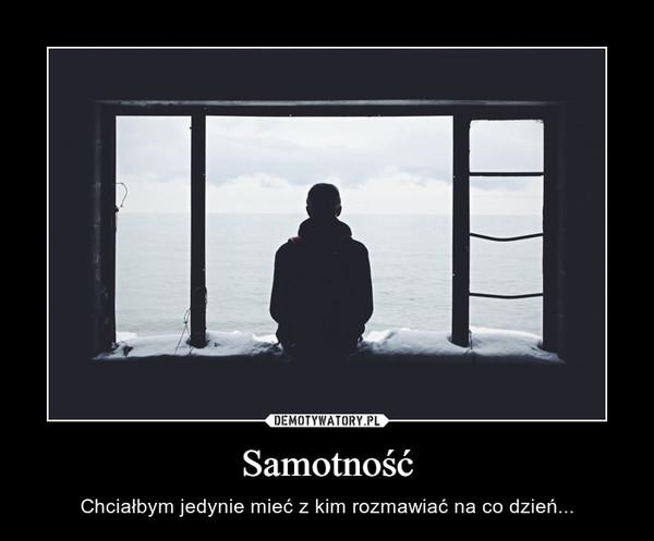 Samotność – Chciałbym jedynie mieć z kim rozmawiać na co dzień...