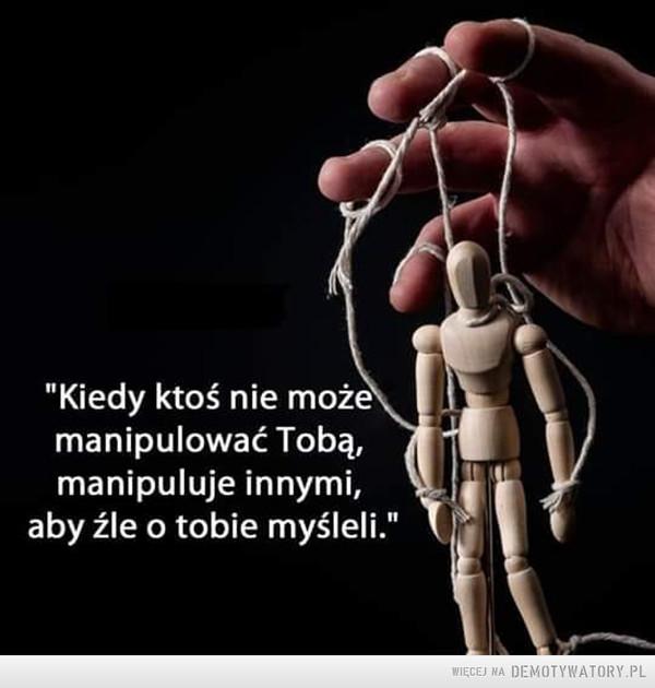 """Manipulacja –  """"Kiedy ktoś nie możemanipulować Tobą,manipuluje innymi,aby źle o tobie myśleli."""""""
