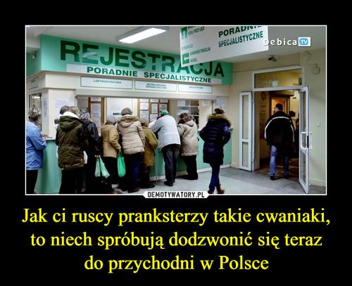 Jak ci ruscy pranksterzy takie cwaniaki, to niech spróbują dodzwonić się teraz do przychodni w Polsce