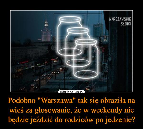 """Podobno """"Warszawa"""" tak się obraziła na wieś za głosowanie, że w weekendy nie będzie jeździć do rodziców po jedzenie? –"""