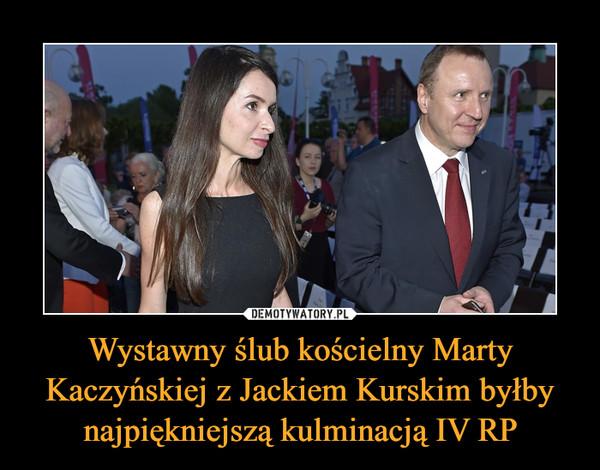 Wystawny ślub kościelny Marty Kaczyńskiej z Jackiem Kurskim byłby najpiękniejszą kulminacją IV RP –