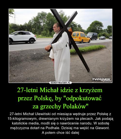 """27-letni Michał idzie z krzyżem  przez Polskę, by """"odpokutować  za grzechy Polaków"""""""