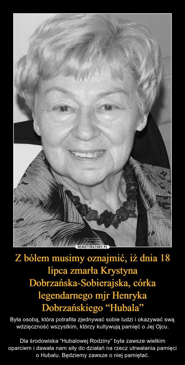 """Z bólem musimy oznajmić, iż dnia 18 lipca zmarła Krystyna Dobrzańska-Sobierajska, córka legendarnego mjr Henryka Dobrzańskiego """"Hubala"""" – Była osobą, która potrafiła zjednywać sobie ludzi i okazywać swą wdzięczność wszystkim, którzy kultywują pamięć o Jej Ojcu.Dla środowiska """"Hubalowej Rodziny"""" była zawsze wielkim oparciem i dawała nam siły do działań na rzecz utrwalania pamięci o Hubalu. Będziemy zawsze o niej pamiętać."""
