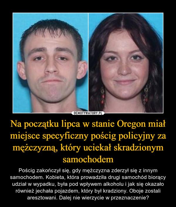 Na początku lipca w stanie Oregon miał miejsce specyficzny pościg policyjny za mężczyzną, który uciekał skradzionym samochodem – Pościg zakończył się, gdy mężczyzna zderzył się z innym samochodem. Kobieta, która prowadziła drugi samochód biorący udział w wypadku, była pod wpływem alkoholu i jak się okazało również jechała pojazdem, który był kradziony. Oboje zostali aresztowani. Dalej nie wierzycie w przeznaczenie?