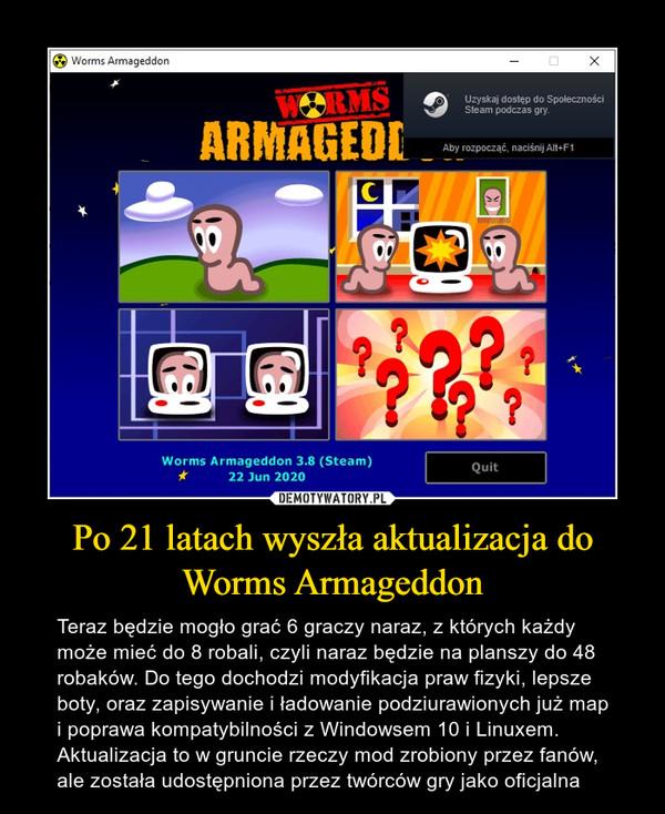 Po 21 latach wyszła aktualizacja do Worms Armageddon – Teraz będzie mogło grać 6 graczy naraz, z których każdy może mieć do 8 robali, czyli naraz będzie na planszy do 48 robaków. Do tego dochodzi modyfikacja praw fizyki, lepsze boty, oraz zapisywanie i ładowanie podziurawionych już map i poprawa kompatybilności z Windowsem 10 i Linuxem. Aktualizacja to w gruncie rzeczy mod zrobiony przez fanów, ale została udostępniona przez twórców gry jako oficjalna