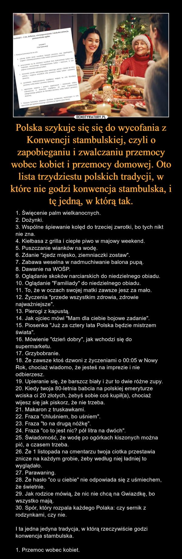 """Polska szykuje się się do wycofania z Konwencji stambulskiej, czyli o zapobieganiu i zwalczaniu przemocy wobec kobiet i przemocy domowej. Oto lista trzydziestu polskich tradycji, w które nie godzi konwencja stambulska, i tę jedną, w którą tak. – 1. Święcenie palm wielkanocnych.2. Dożynki.3. Wspólne śpiewanie kolęd do trzeciej zwrotki, bo tych nikt nie zna.4. Kiełbasa z grilla i ciepłe piwo w majowy weekend.5. Puszczanie wianków na wodę.6. Zdanie """"zjedz mięsko, ziemniaczki zostaw"""".7. Zabawa weselna w nadmuchiwanie balona pupą.8. Dawanie na WOŚP.9. Oglądanie skoków narciarskich do niedzielnego obiadu.10. Oglądanie """"Familiady"""" do niedzielnego obiadu.11. To, że w oczach swojej matki zawsze jesz za mało.12. Życzenia """"przede wszystkim zdrowia, zdrowie najważniejsze"""".13. Pierogi z kapustą.14. Jak ojciec mówi """"Mam dla ciebie bojowe zadanie"""".15. Piosenka """"Już za cztery lata Polska będzie mistrzem świata"""".16. Mówienie """"dzień dobry"""", jak wchodzi się do supermarketu.17. Grzybobranie.18. Że zawsze ktoś dzwoni z życzeniami o 00:05 w Nowy Rok, chociaż wiadomo, że jesteś na imprezie i nie odbierzesz.19. Upieranie się, że barszcz biały i żur to dwie różne zupy.20. Kiedy twoja 80-letnia babcia na polskiej emeryturze wciska ci 20 złotych, żebyś sobie coś kupił(a), chociaż wijesz się jak piskorz, że nie trzeba.21. Makaron z truskawkami.22. Fraza """"chluśniem, bo uśniem"""".23. Fraza """"to na drugą nóżkę"""".24. Fraza """"co to jest nic? pół litra na dwóch"""".25. Świadomość, że wodę po ogórkach kiszonych można pić, a czasem trzeba.26. Że 1 listopada na cmentarzu twoja ciotka przestawia znicze na każdym grobie, żeby według niej ładniej to wyglądało.27. Parawaning.28. Że hasło """"co u ciebie"""" nie odpowiada się z uśmiechem, że świetnie.29. Jak rodzice mówią, że nic nie chcą na Gwiazdkę, bo wszystko mają.30. Spór, który rozpala każdego Polaka: czy sernik z rodzynkami, czy nie.I ta jedna jedyna tradycja, w którą rzeczywiście godzi konwencja stambulska.1. Przemoc wobec kobiet."""
