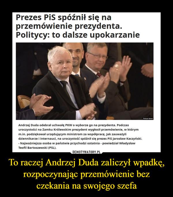 To raczej Andrzej Duda zaliczył wpadkę, rozpoczynając przemówienie bez czekania na swojego szefa –