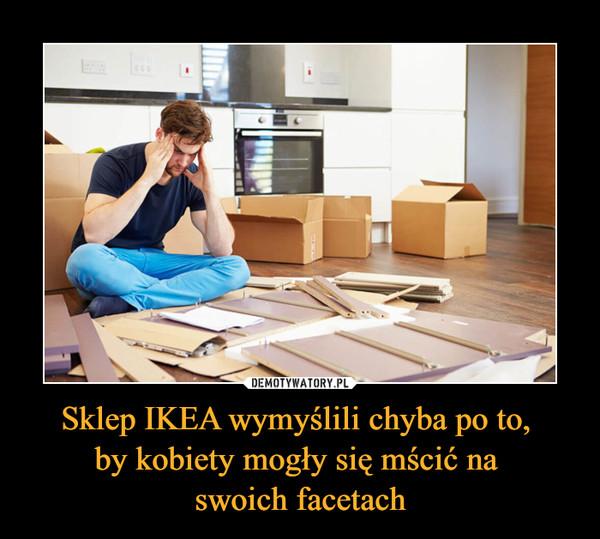 Sklep IKEA wymyślili chyba po to, by kobiety mogły się mścić na swoich facetach –