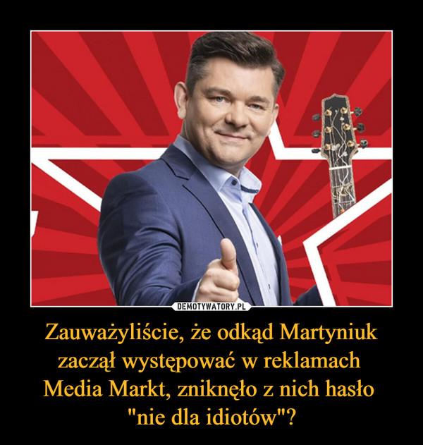 """Zauważyliście, że odkąd Martyniuk zaczął występować w reklamach Media Markt, zniknęło z nich hasło """"nie dla idiotów""""? –"""