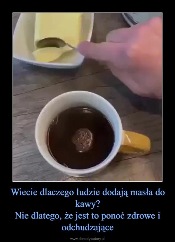 Wiecie dlaczego ludzie dodają masła do kawy?Nie dlatego, że jest to ponoć zdrowe i odchudzające –