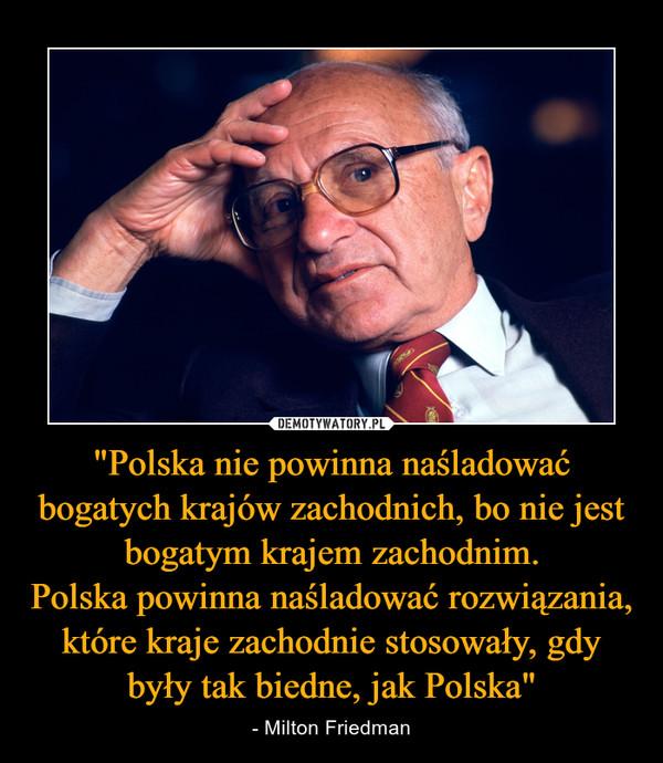"""""""Polska nie powinna naśladować bogatych krajów zachodnich, bo nie jest bogatym krajem zachodnim.Polska powinna naśladować rozwiązania, które kraje zachodnie stosowały, gdy były tak biedne, jak Polska"""" – - Milton Friedman"""
