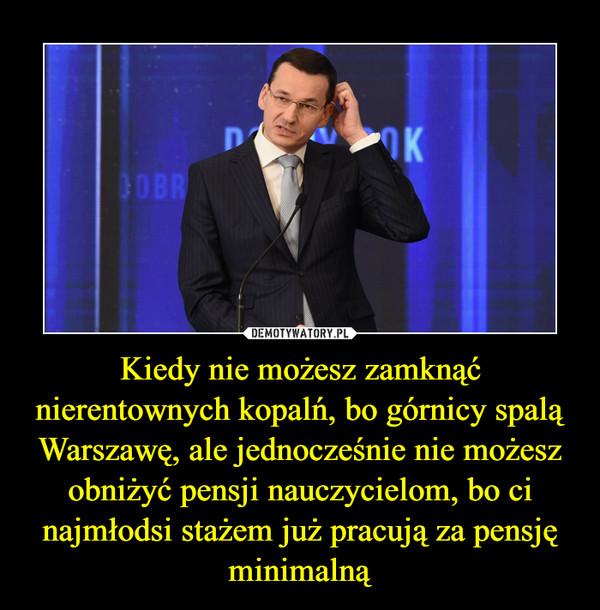Kiedy nie możesz zamknąć nierentownych kopalń, bo górnicy spalą Warszawę, ale jednocześnie nie możesz obniżyć pensji nauczycielom, bo ci najmłodsi stażem już pracują za pensję minimalną –