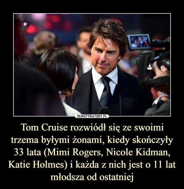 Tom Cruise rozwiódł się ze swoimi trzema byłymi żonami, kiedy skończyły 33 lata (Mimi Rogers, Nicole Kidman, Katie Holmes) i każda z nich jest o 11 lat młodsza od ostatniej –