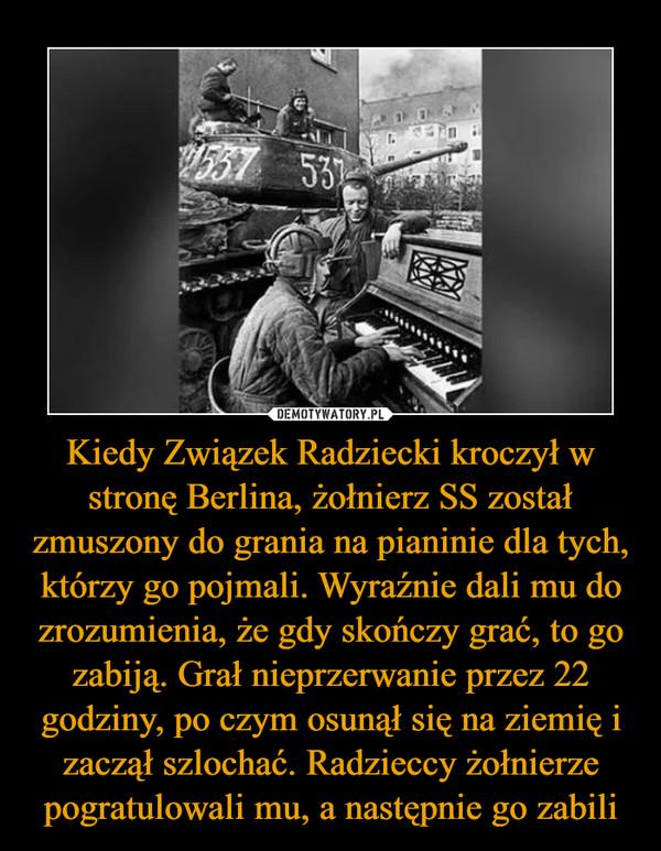 Kiedy Związek Radziecki kroczył w stronę Berlina, żołnierz SS został zmuszony do grania na pianinie dla tych, którzy go pojmali. Wyraźnie dali mu do zrozumienia, że gdy skończy grać, to go zabiją. Grał nieprzerwanie przez 22 godziny, po czym osunął się na ziemię i zaczął szlochać. Radzieccy żołnierze pogratulowali mu, a następnie go zabili –
