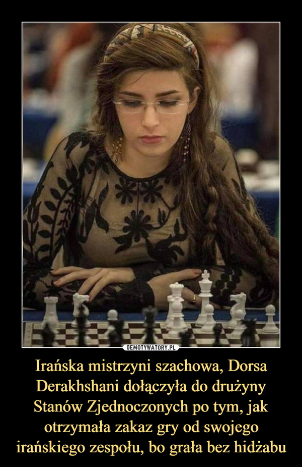 Irańska mistrzyni szachowa, Dorsa Derakhshani dołączyła do drużyny Stanów Zjednoczonych po tym, jak otrzymała zakaz gry od swojego irańskiego zespołu, bo grała bez hidżabu –