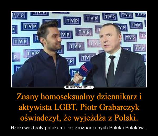 Znany homoseksualny dziennikarz i aktywista LGBT, Piotr Grabarczyk oświadczył, że wyjeżdża z Polski. – Rzeki wezbrały potokami  łez zrozpaczonych Polek i Polaków...