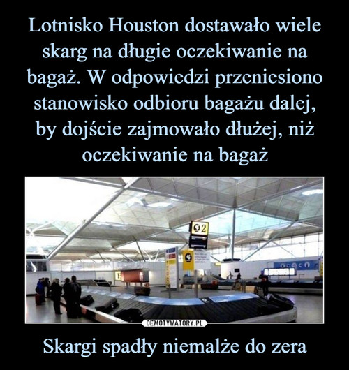 Lotnisko Houston dostawało wiele skarg na długie oczekiwanie na bagaż. W odpowiedzi przeniesiono stanowisko odbioru bagażu dalej, by dojście zajmowało dłużej, niż oczekiwanie na bagaż Skargi spadły niemalże do zera