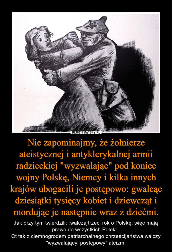 """Nie zapominajmy, że żołnierze ateistycznej i antyklerykalnej armii radzieckiej """"wyzwalając"""" pod koniec wojny Polskę, Niemcy i kilka innych krajów ubogacili je postępowo: gwałcąc dziesiątki tysięcy kobiet i dziewcząt i mordując je następnie wraz z dziećmi. – Jak przy tym twierdzili: """"walczą trzeci rok o Polskę, więc mają prawo do wszystkich Polek"""". Ot tak z ciemnogrodem patriarchalnego chrześcijaństwa walczy """"wyzwalający, postępowy"""" ateizm."""