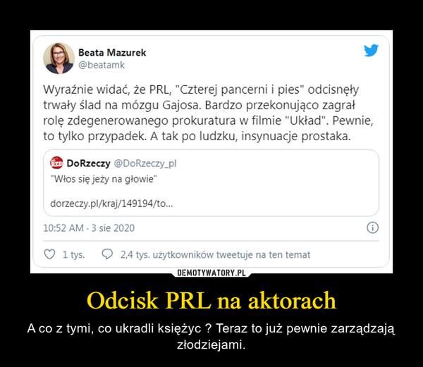Odcisk PRL na aktorach – A co z tymi, co ukradli księżyc ? Teraz to już pewnie zarządzają złodziejami.