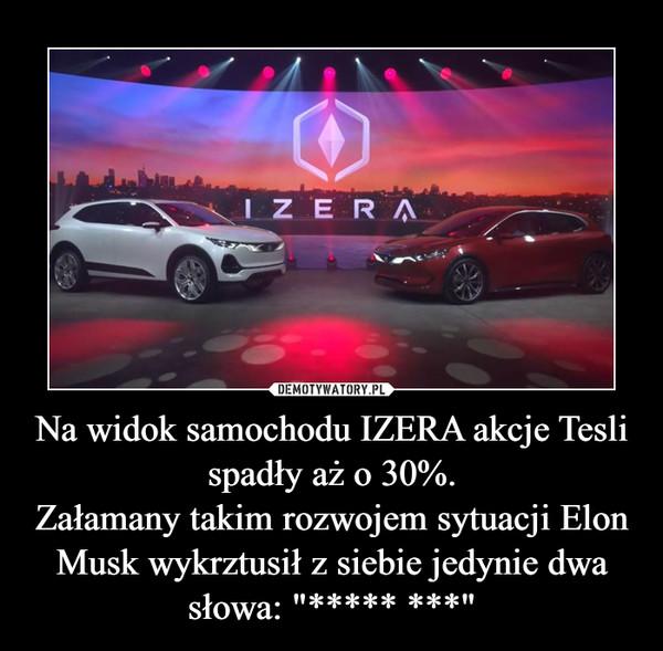 """Na widok samochodu IZERA akcje Tesli spadły aż o 30%.Załamany takim rozwojem sytuacji Elon Musk wykrztusił z siebie jedynie dwa słowa: """"***** ***"""" –"""