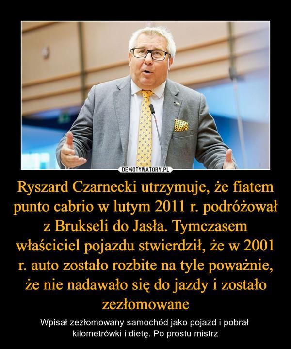 Ryszard Czarnecki utrzymuje, że fiatem punto cabrio w lutym 2011 r. podróżował z Brukseli do Jasła. Tymczasem właściciel pojazdu stwierdził, że w 2001 r. auto zostało rozbite na tyle poważnie, że nie nadawało się do jazdy i zostało zezłomowane – Wpisał zezłomowany samochód jako pojazd i pobrał kilometrówki i dietę. Po prostu mistrz