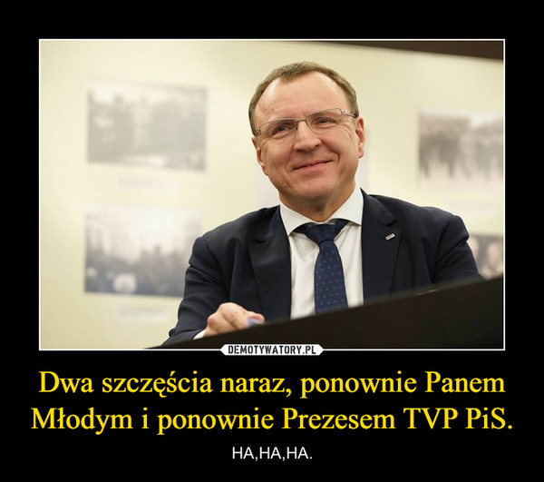 Dwa szczęścia naraz, ponownie Panem Młodym i ponownie Prezesem TVP PiS. – HA,HA,HA.