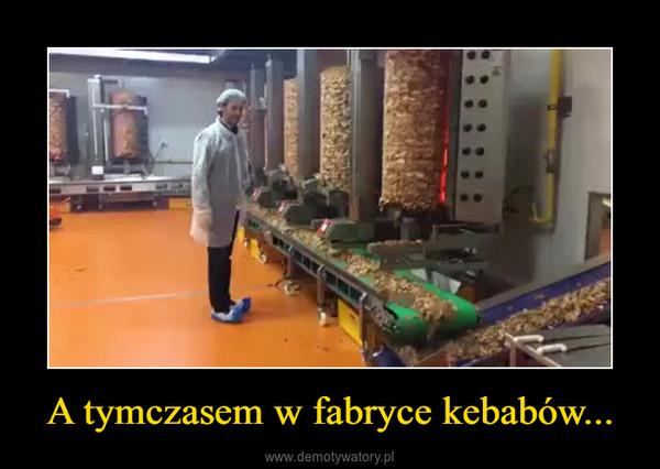 A tymczasem w fabryce kebabów... –