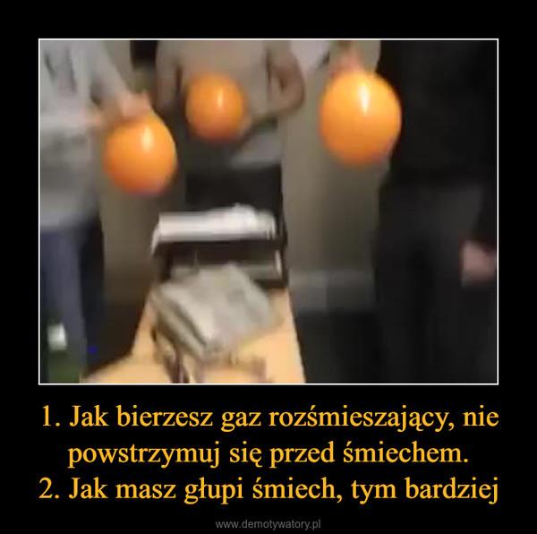 1. Jak bierzesz gaz rozśmieszający, nie powstrzymuj się przed śmiechem.2. Jak masz głupi śmiech, tym bardziej –