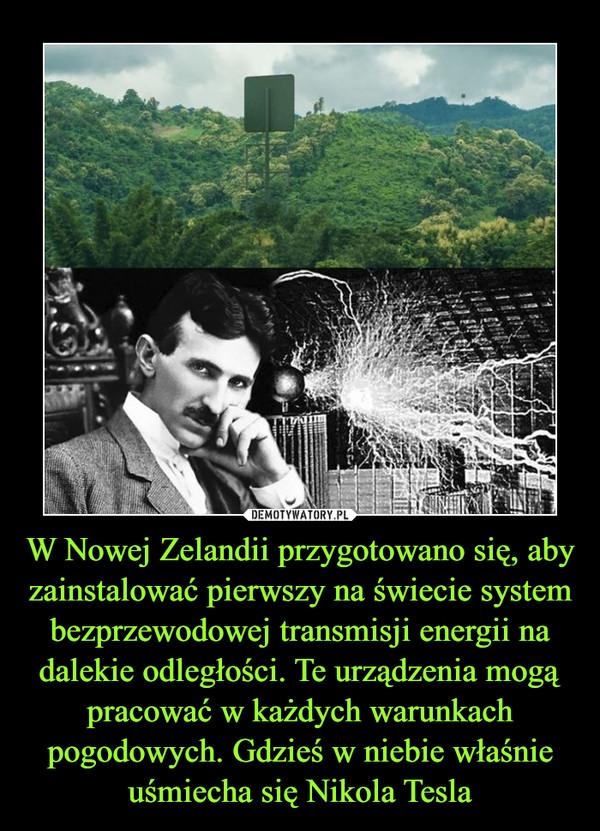 W Nowej Zelandii przygotowano się, aby zainstalować pierwszy na świecie system bezprzewodowej transmisji energii na dalekie odległości. Te urządzenia mogą pracować w każdych warunkach pogodowych. Gdzieś w niebie właśnie uśmiecha się Nikola Tesla –