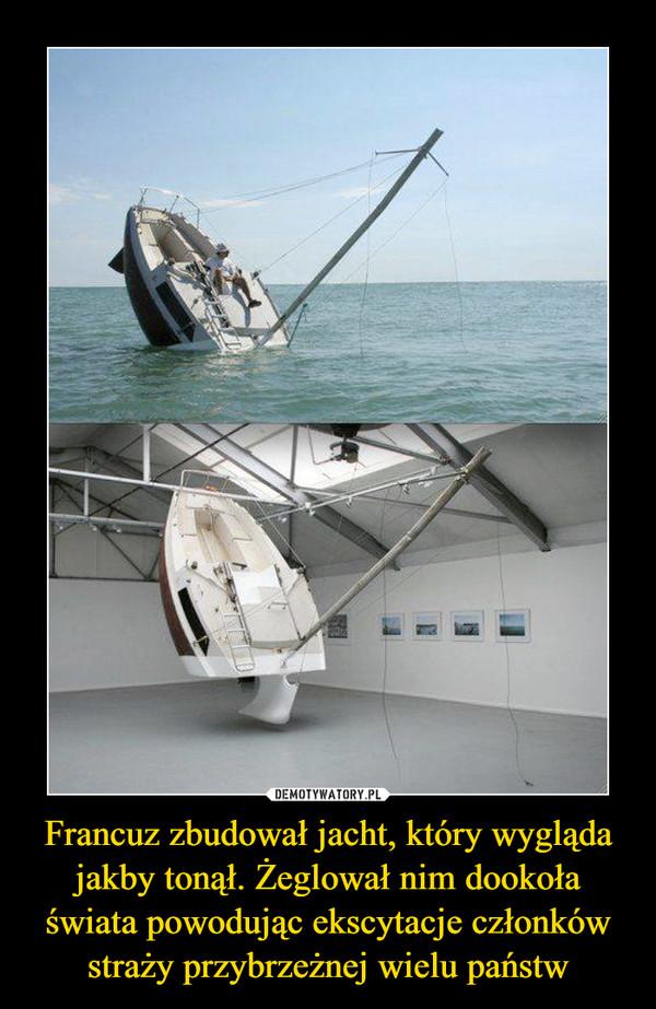 Francuz zbudował jacht, który wygląda jakby tonął. Żeglował nim dookoła świata powodując ekscytacje członków straży przybrzeżnej wielu państw –