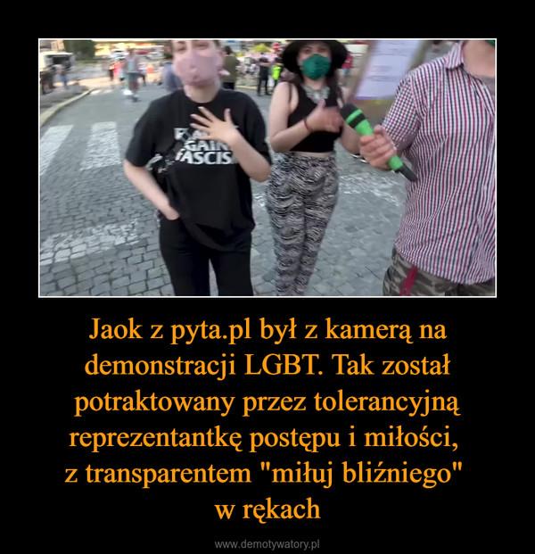 """Jaok z pyta.pl był z kamerą na demonstracji LGBT. Tak został potraktowany przez tolerancyjną reprezentantkę postępu i miłości, z transparentem """"miłuj bliźniego"""" w rękach –"""