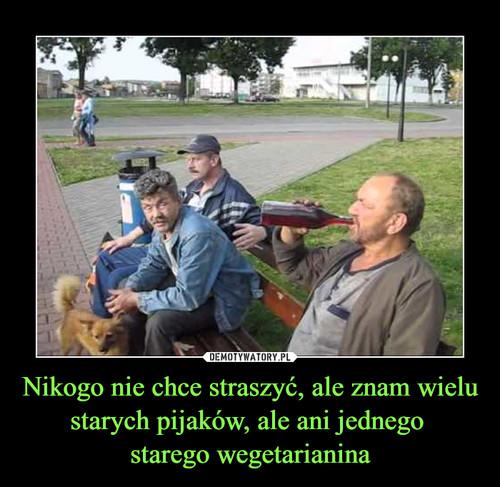 Nikogo nie chce straszyć, ale znam wielu starych pijaków, ale ani jednego  starego wegetarianina