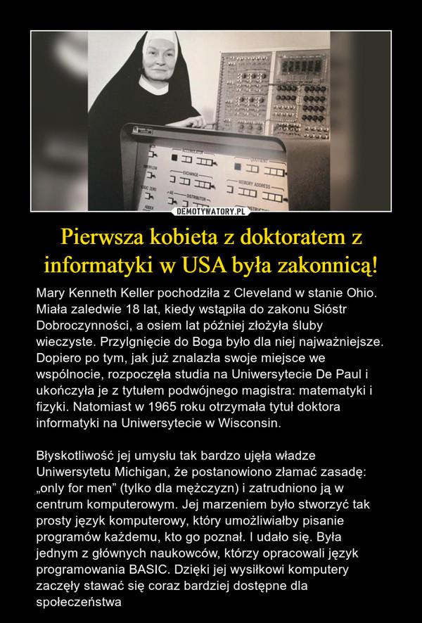 """Pierwsza kobieta z doktoratem z informatyki w USA była zakonnicą! – Mary Kenneth Keller pochodziła z Cleveland w stanie Ohio. Miała zaledwie 18 lat, kiedy wstąpiła do zakonu Sióstr Dobroczynności, a osiem lat później złożyła śluby wieczyste. Przylgnięcie do Boga było dla niej najważniejsze. Dopiero po tym, jak już znalazła swoje miejsce we wspólnocie, rozpoczęła studia na Uniwersytecie De Paul i ukończyła je z tytułem podwójnego magistra: matematyki i fizyki. Natomiast w 1965 roku otrzymała tytuł doktora informatyki na Uniwersytecie w Wisconsin.Błyskotliwość jej umysłu tak bardzo ujęła władze Uniwersytetu Michigan, że postanowiono złamać zasadę: """"only for men"""" (tylko dla mężczyzn) i zatrudniono ją w centrum komputerowym. Jej marzeniem było stworzyć tak prosty język komputerowy, który umożliwiałby pisanie programów każdemu, kto go poznał. I udało się. Była jednym z głównych naukowców, którzy opracowali język programowania BASIC. Dzięki jej wysiłkowi komputery zaczęły stawać się coraz bardziej dostępne dla społeczeństwa"""