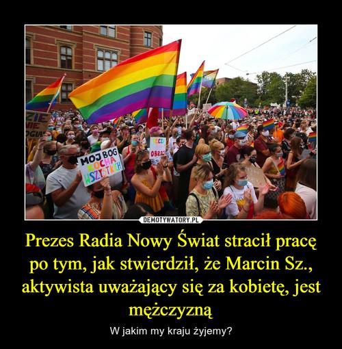 Prezes Radia Nowy Świat stracił pracę po tym, jak stwierdził, że Marcin Sz., aktywista uważający się za kobietę, jest mężczyzną