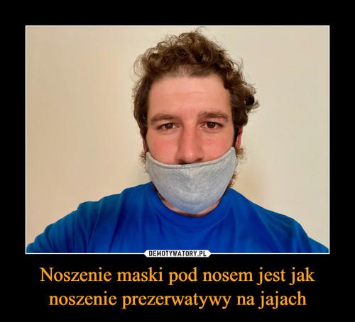 Noszenie maski pod nosem jest jak noszenie prezerwatywy na jajach