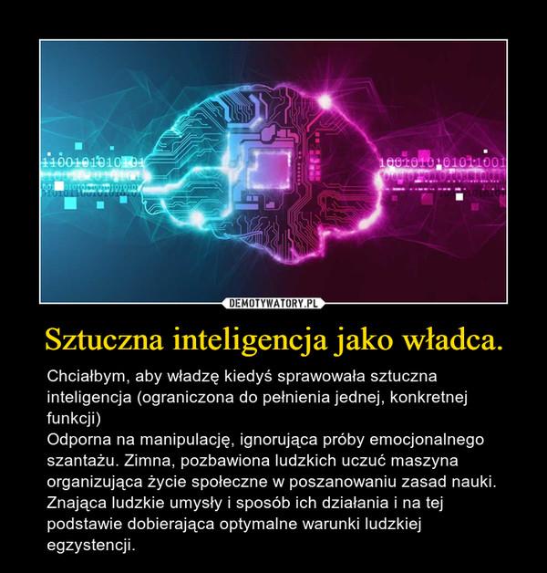 Sztuczna inteligencja jako władca. – Chciałbym, aby władzę kiedyś sprawowała sztuczna inteligencja (ograniczona do pełnienia jednej, konkretnej funkcji)Odporna na manipulację, ignorująca próby emocjonalnego szantażu. Zimna, pozbawiona ludzkich uczuć maszyna organizująca życie społeczne w poszanowaniu zasad nauki. Znająca ludzkie umysły i sposób ich działania i na tej podstawie dobierająca optymalne warunki ludzkiej egzystencji.