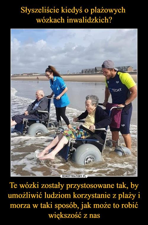 Słyszeliście kiedyś o plażowych  wózkach inwalidzkich? Te wózki zostały przystosowane tak, by umożliwić ludziom korzystanie z plaży i morza w taki sposób, jak może to robić większość z nas
