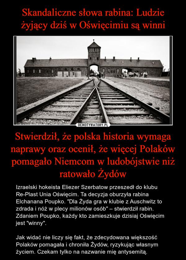 """Stwierdził, że polska historia wymaga naprawy oraz ocenił, że więcej Polaków pomagało Niemcom w ludobójstwie niż ratowało Żydów – Izraelski hokeista Eliezer Szerbatow przeszedł do klubu Re-Plast Unia Oświęcim. Ta decyzja oburzyła rabina Elchanana Poupko. """"Dla Żyda gra w klubie z Auschwitz to zdrada i nóż w plecy milionów osób"""" – stwierdził rabin. Zdaniem Poupko, każdy kto zamieszkuje dzisiaj Oświęcim jest """"winny"""". Jak widać nie liczy się fakt, że zdecydowana większość Polaków pomagała i chroniła Żydów, ryzykując własnym życiem. Czekam tylko na nazwanie mię antysemitą."""