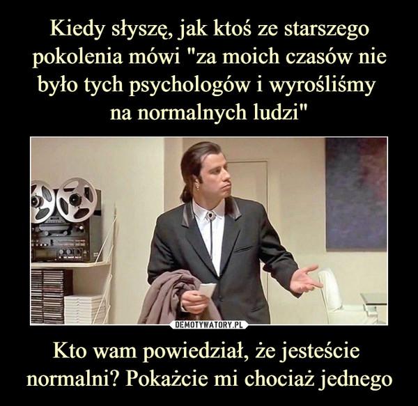 Kto wam powiedział, że jesteście normalni? Pokażcie mi chociaż jednego –