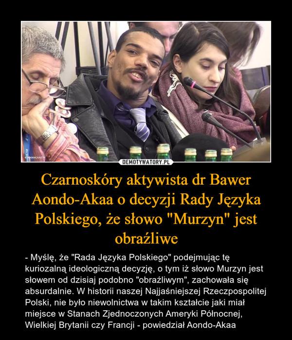 """Czarnoskóry aktywista dr Bawer Aondo-Akaa o decyzji Rady Języka Polskiego, że słowo """"Murzyn"""" jest obraźliwe – - Myślę, że """"Rada Języka Polskiego"""" podejmując tę kuriozalną ideologiczną decyzję, o tym iż słowo Murzyn jest słowem od dzisiaj podobno """"obraźliwym"""", zachowała się absurdalnie. W historii naszej Najjaśniejszej Rzeczpospolitej Polski, nie było niewolnictwa w takim kształcie jaki miał miejsce w Stanach Zjednoczonych Ameryki Północnej, Wielkiej Brytanii czy Francji - powiedział Aondo-Akaa"""