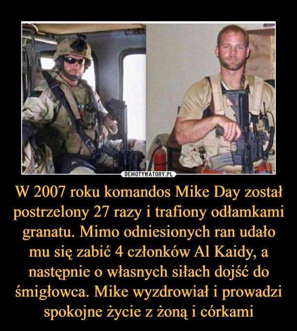 W 2007 roku komandos Mike Day został postrzelony 27 razy i trafiony odłamkami granatu. Mimo odniesionych ran udało mu się zabić 4 członków Al Kaidy, a następnie o własnych siłach dojść do śmigłowca. Mike wyzdrowiał i prowadzi spokojne życie z żoną i córkami –