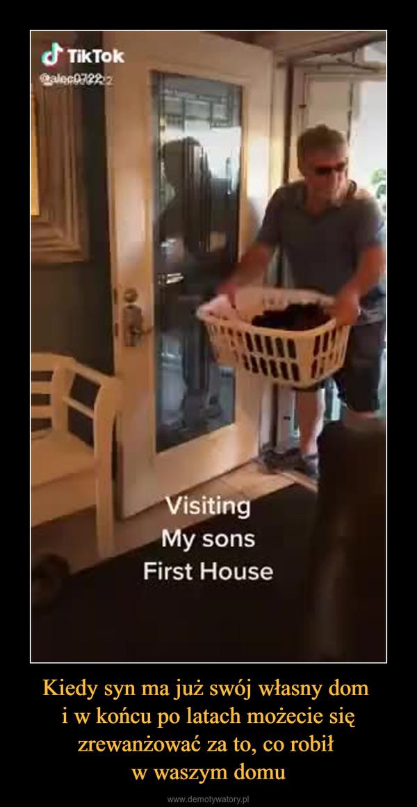 Kiedy syn ma już swój własny dom i w końcu po latach możecie się zrewanżować za to, co robił w waszym domu –