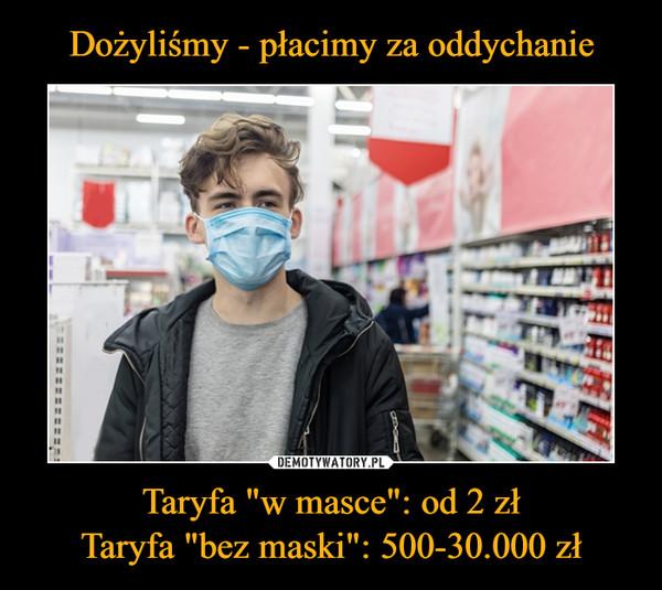 """Taryfa """"w masce"""": od 2 złTaryfa """"bez maski"""": 500-30.000 zł –"""
