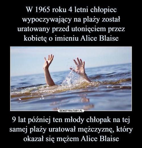 W 1965 roku 4 letni chłopiec wypoczywający na plaży został uratowany przed utonięciem przez kobietę o imieniu Alice Blaise 9 lat później ten młody chłopak na tej samej plaży uratował mężczyznę, który okazał się mężem Alice Blaise