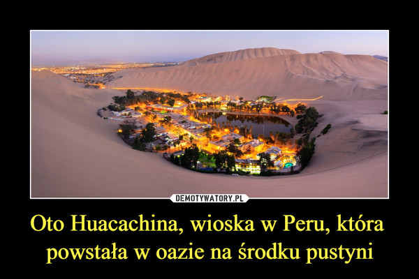 Oto Huacachina, wioska w Peru, która powstała w oazie na środku pustyni –