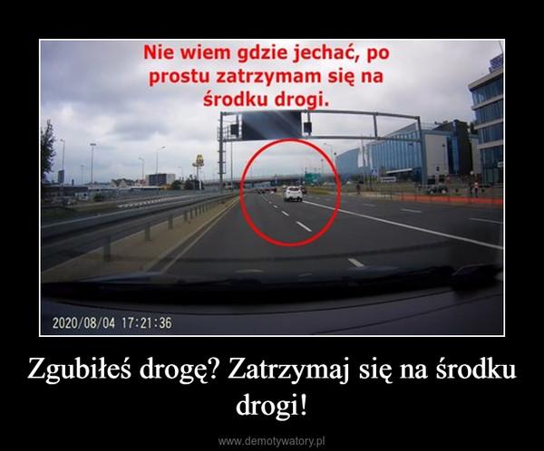 Zgubiłeś drogę? Zatrzymaj się na środku drogi! –