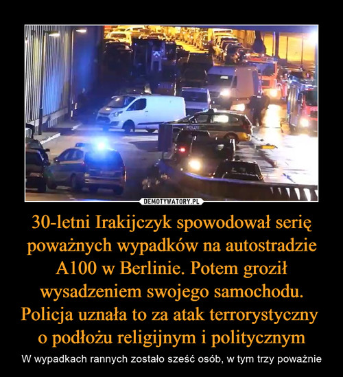 30-letni Irakijczyk spowodował serię poważnych wypadków na autostradzie A100 w Berlinie. Potem groził wysadzeniem swojego samochodu. Policja uznała to za atak terrorystyczny  o podłożu religijnym i politycznym