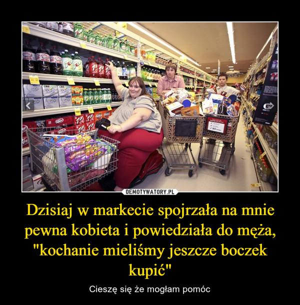"""Dzisiaj w markecie spojrzała na mnie pewna kobieta i powiedziała do męża, """"kochanie mieliśmy jeszcze boczek kupić"""" – Cieszę się że mogłam pomóc"""
